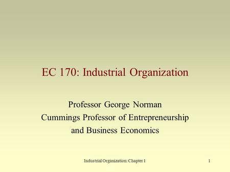 Industrial Organization: Chapter <strong>11</strong> EC 170: Industrial Organization Professor George Norman Cummings Professor of Entrepreneurship and Business Economics.