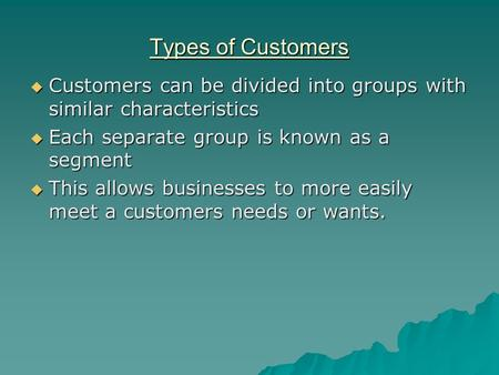 Types of Customers  Customers can be divided into groups with similar characteristics  Each separate group is known as a segment  This allows businesses.