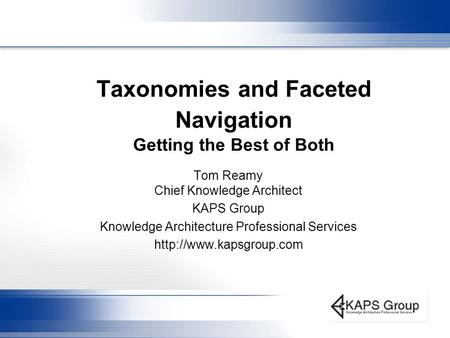 Taxonomies and Faceted Navigation Getting the Best of Both Tom Reamy Chief Knowledge Architect KAPS Group Knowledge Architecture Professional Services.