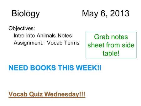 BiologyMay 6, 2013 Objectives: Intro into Animals Notes Assignment: Vocab Terms NEED BOOKS THIS WEEK!! Vocab Quiz Wednesday!!! Grab notes sheet from side.
