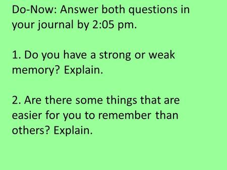 Do-Now: Answer both questions in your journal by 2:05 pm. 1. Do you have a strong or weak memory? Explain. 2. Are there some things that are easier for.