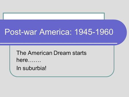 Post-war America: 1945-1960 The American Dream starts here……. In suburbia!