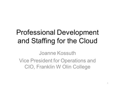Professional Development and Staffing for the Cloud Joanne Kossuth Vice President for Operations and CIO, Franklin W Olin College 1.