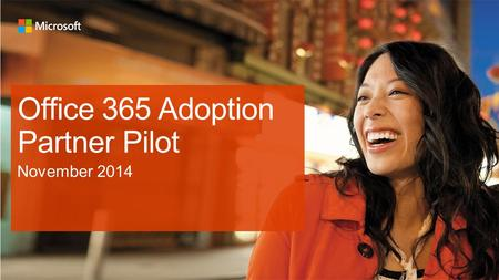 Office 365 Adoption Partner Pilot. Your participation is critical to our joint success Purpose of the Office 365 Adoption Partner Pilot By working with.