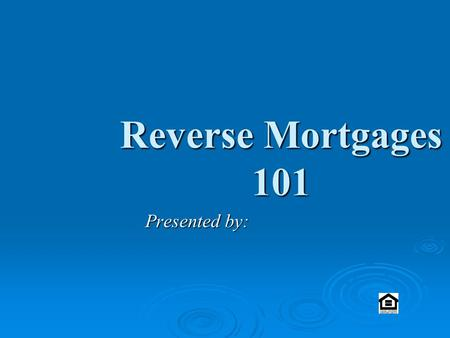 Reverse Mortgages 101 Presented by:. Southern California Story BEFORE AFTER.