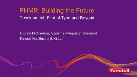 PHMR: Building the Future Development, First of Type and Beyond Andrew Michaelson, Systems Integration Specialist Tunstall Healthcare (UK) Ltd.