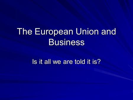 The European Union and Business Is it all we are told it is?