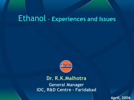 Ethanol - Experiences and Issues Dr. R.K.Malhotra General Manager IOC, R&D Centre - Faridabad April, 2006.