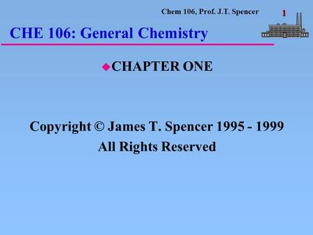 Chem 106, Prof. J.T. Spencer 1 CHE 106: General Chemistry u CHAPTER ONE Copyright © James T. Spencer 1995 - 1999 All Rights Reserved.