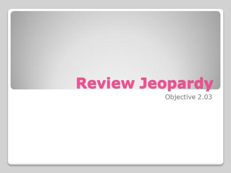 Review Jeopardy Objective 2.03. DefinitionsSituationsMoney and numbers 100 200 300 400 500.