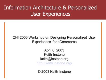 CHI 2003 Workshop on Designing Personalized User Experiences for eCommerce April 6, 2003 Keith Instone  © 2003.