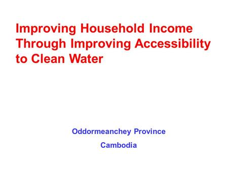 Oddormeanchey Province Cambodia Improving Household Income Through Improving Accessibility to Clean Water.