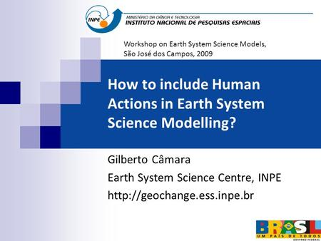 How to include Human Actions in Earth System Science Modelling? Gilberto Câmara Earth System Science Centre, INPE  Workshop.