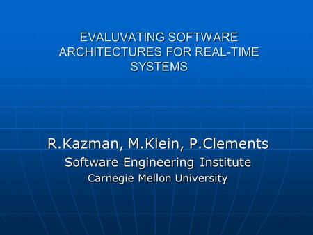 EVALUVATING SOFTWARE ARCHITECTURES FOR REAL-TIME SYSTEMS R.Kazman, M.Klein, P.Clements Software Engineering Institute Carnegie Mellon University.
