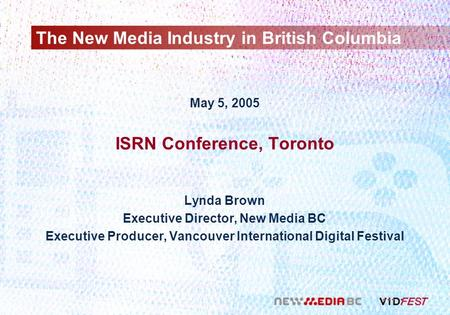 The New Media Industry in British Columbia May 5, 2005 ISRN Conference, Toronto Lynda Brown Executive Director, New Media BC Executive Producer, Vancouver.