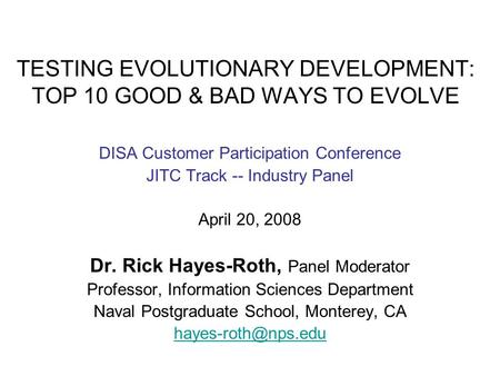 TESTING EVOLUTIONARY DEVELOPMENT: TOP 10 GOOD & BAD WAYS TO EVOLVE DISA Customer Participation Conference JITC Track -- Industry Panel April 20, 2008 Dr.