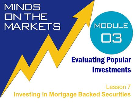 Evaluating Popular Investments Lesson 7 Investing in Mortgage Backed Securities.