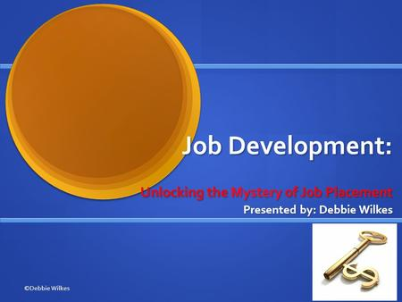 Job Development: Unlocking the Mystery of Job Placement Presented by: Debbie Wilkes ©Debbie Wilkes.