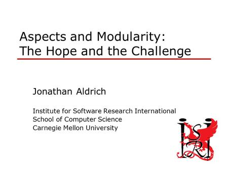 1 Aspects and Modularity: The Hope and the Challenge Jonathan Aldrich Institute for Software Research International School of Computer Science Carnegie.
