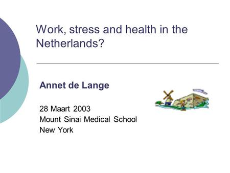 Work, stress and health in the Netherlands? Annet de Lange 28 Maart 2003 Mount Sinai Medical School New York.