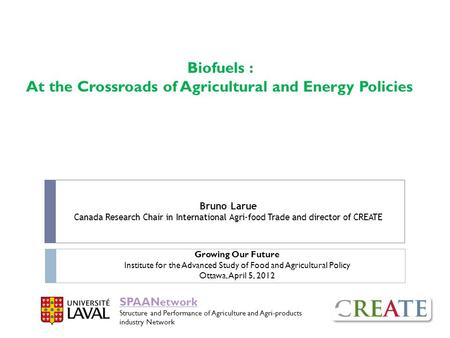Biofuels : At the Crossroads of Agricultural and Energy Policies Bruno Larue Canada Research Chair in International Agri-food Trade and director of CREATE.