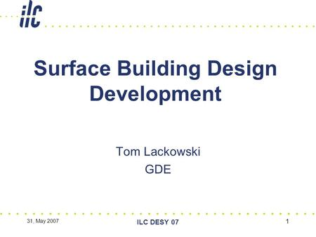 31, May 2007 ILC DESY 07 1 Surface Building Design Development Tom Lackowski GDE.