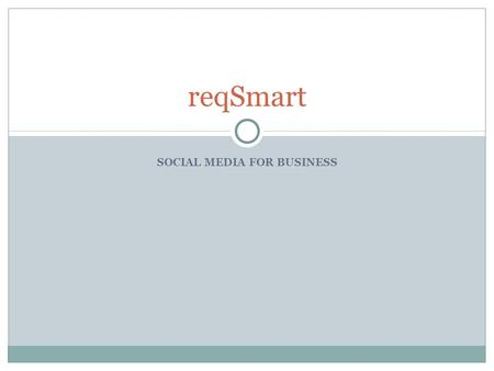 SOCIAL MEDIA FOR BUSINESS reqSmart. Some Facts about Social Media - I Years to reach 50 million users. Radio – 38 years Television – 13 years Internet.