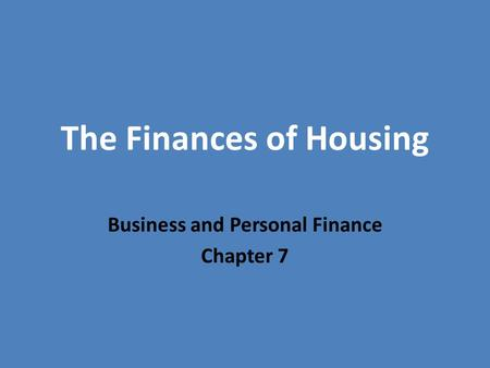 The Finances of Housing Business and Personal Finance Chapter 7.