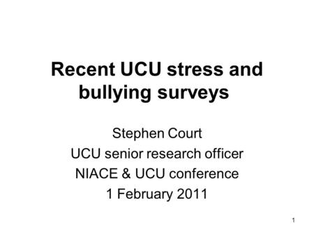 Recent UCU stress and bullying surveys Stephen Court UCU senior research officer NIACE & UCU conference 1 February 2011 1.