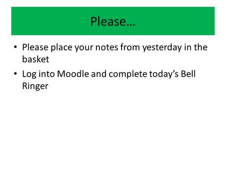 Please… Please place your notes from yesterday in the basket Log into Moodle and complete today's Bell Ringer.