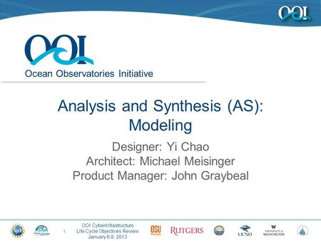 Ocean Observatories Initiative OOI Cyberinfrastructure Life Cycle Objectives Review January 8-9, 2013 Analysis and Synthesis (AS): Modeling 1 Designer: