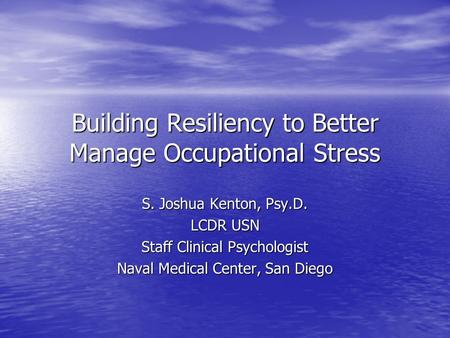 Building Resiliency to Better Manage Occupational Stress S. Joshua Kenton, Psy.D. LCDR USN Staff Clinical Psychologist Naval Medical Center, San Diego.