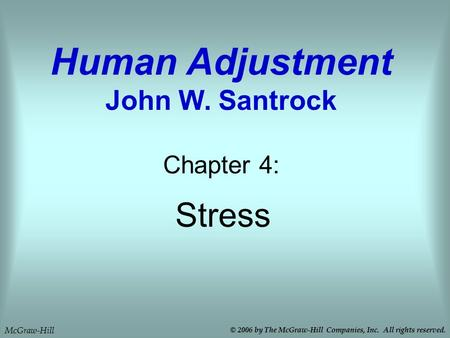Stress Chapter 4: Human Adjustment John W. Santrock McGraw-Hill © 2006 by The McGraw-Hill Companies, Inc. All rights reserved.