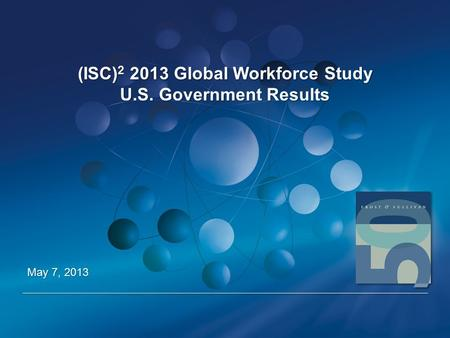 (ISC) 2 2013 Global Workforce Study U.S. Government Results May 7, 2013.