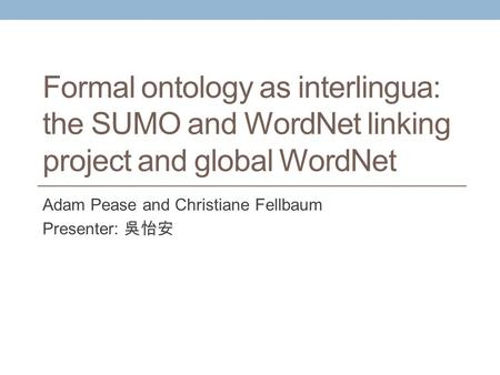 Formal ontology as interlingua: the SUMO and WordNet linking project and global WordNet Adam Pease and Christiane Fellbaum Presenter: 吳怡安.