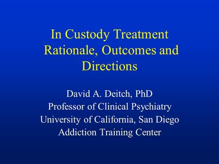 In Custody Treatment Rationale, Outcomes and Directions David A. Deitch, PhD Professor of Clinical Psychiatry University of California, San Diego Addiction.
