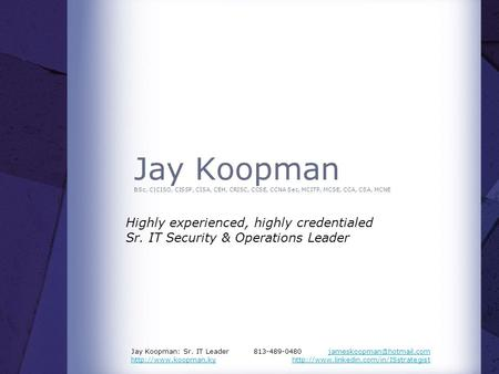 Jay Koopman BSc, C|CISO, CISSP, CISA, CEH, CRISC, CCSE, CCNA Sec, MCITP, MCSE, CCA, CSA, MCNE Highly experienced, highly credentialed Sr. IT Security &