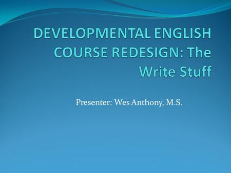 Presenter: Wes Anthony, M.S.. COMBINING FOUR COURSES INTO TWO From RED 080 and RED 090 and ENG 080 and ENG 090 to….. ENG 085/085A and ENG 095/095A The.