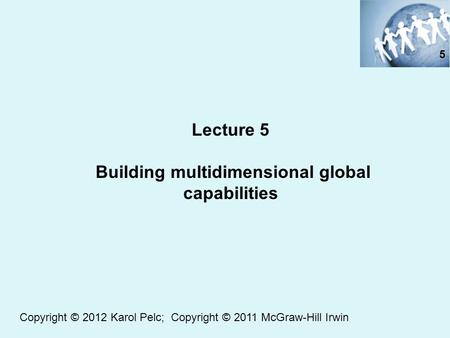 Lecture 5 Building multidimensional global capabilities 5 Copyright © 2012 Karol Pelc; Copyright © 2011 McGraw-Hill Irwin.