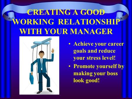 CREATING A GOOD WORKING RELATIONSHIP WITH YOUR MANAGER Achieve your career goals and reduce your stress level! Promote yourself by making your boss look.