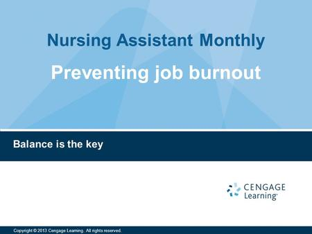 Nursing Assistant Monthly Copyright © 2013 Cengage Learning. All rights reserved. Balance is the key Preventing job burnout.
