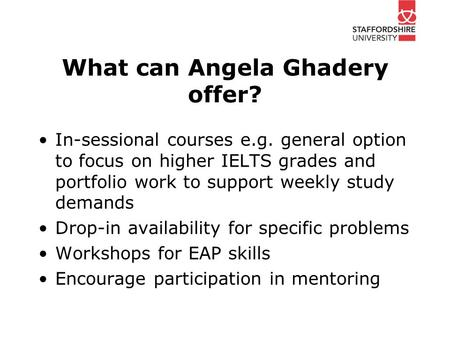 What can Angela Ghadery offer? In-sessional courses e.g. general option to focus on higher IELTS grades and portfolio work to support weekly study demands.
