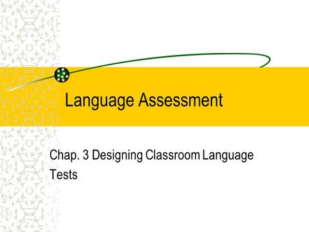 Language Assessment Chap. 3 Designing Classroom Language Tests.