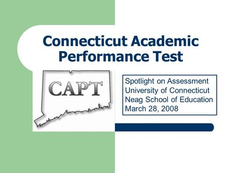 Connecticut Academic Performance Test Spotlight on Assessment University of Connecticut Neag School of Education March 28, 2008.