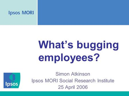 What's bugging employees? Simon Atkinson Ipsos MORI Social Research Institute 25 April 2006.