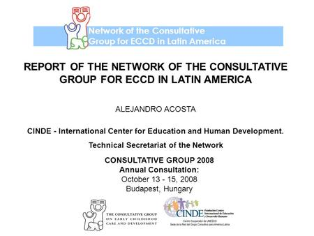 Network of the Consultative Group for ECCD in Latin America CONSULTATIVE GROUP 2008 Annual Consultation: October 13 - 15, 2008 Budapest, Hungary REPORT.