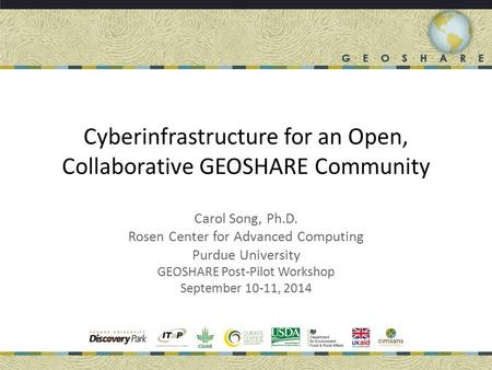 Cyberinfrastructure for an Open, Collaborative GEOSHARE Community Carol Song, Ph.D. Rosen Center for Advanced Computing Purdue University GEOSHARE Post-Pilot.