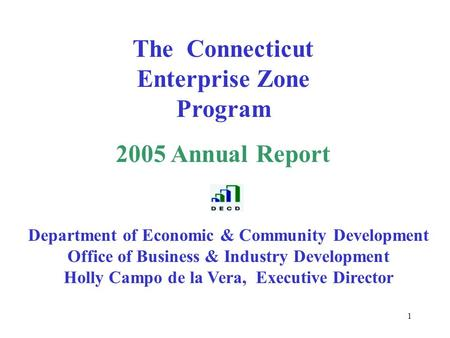 1 The Connecticut Enterprise Zone Program 2005 Annual Report Department of Economic & Community Development Office of Business & Industry Development Holly.