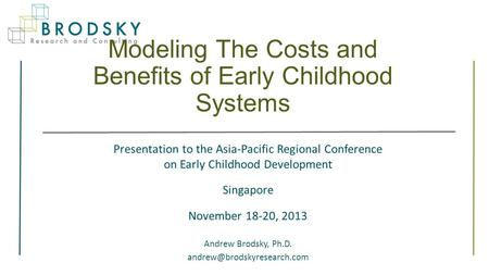 Modeling The Costs and Benefits of Early Childhood Systems Presentation to the Asia-Pacific Regional Conference on Early Childhood Development Singapore.