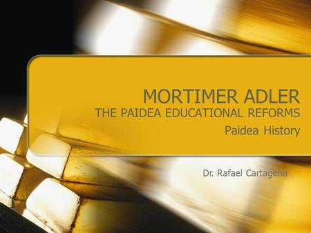 MORTIMER ADLER THE PAIDEA EDUCATIONAL REFORMS Paidea History Dr. Rafael Cartagena.
